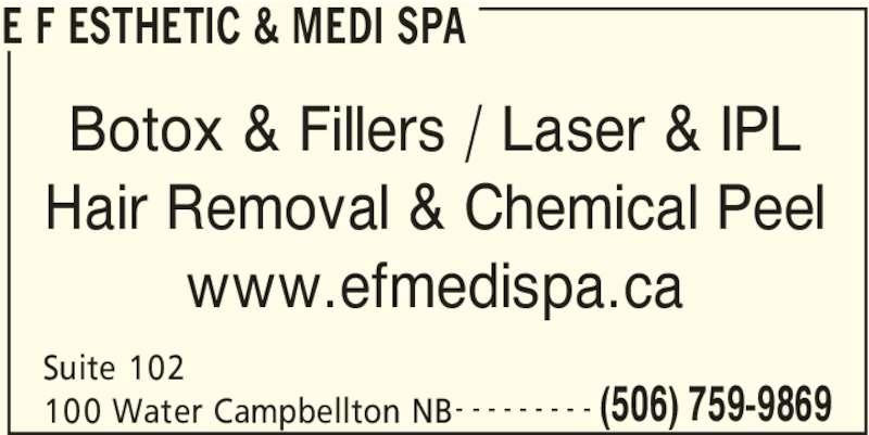 E F Esthetic & Medi Spa (506-759-9869) - Display Ad - E F ESTHETIC & MEDI SPA Suite 102  100 Water Campbellton NB (506) 759-9869- - - - - - - - - Botox & Fillers / Laser & IPL Hair Removal & Chemical Peel www.efmedispa.ca
