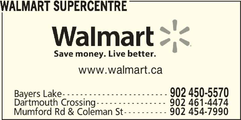Walmart Supercentre (902-450-5570) - Display Ad - www.walmart.ca Bayers Lake- - - - - - - - - - - - - - - - - - - - - - - - 902 450-5570 Dartmouth Crossing- - - - - - - - - - - - - - - - 902 461-4474 Mumford Rd & Coleman St- - - - - - - - - - 902 454-7990 WALMART SUPERCENTRE