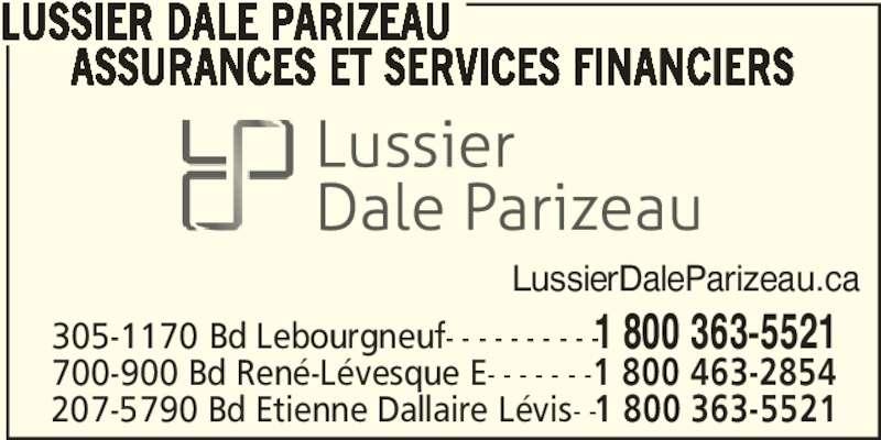 Lussier Dale Parizeau Assurances et services financiers  (418-627-1080) - Annonce illustrée======= - LussierDaleParizeau.ca 305-1170 Bd Lebourgneuf- - - - - - - - - -1 800 363-5521 700-900 Bd René-Lévesque E- - - - - - -1 800 463-2854 207-5790 Bd Etienne Dallaire Lévis- -1 800 363-5521 LUSSIER DALE PARIZEAU       ASSURANCES ET SERVICES FINANCIERS