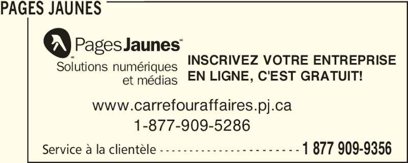 Pages Jaunes (1-877-909-9356) - Annonce illustrée======= - PAGES JAUNES et médias www.carrefouraffaires.pj.ca 1-877-909-5286 INSCRIVEZ VOTRE ENTREPRISE EN LIGNE, C'EST GRATUIT! Service à la clientèle - - - - - - - - - - - - - - - - - - - - - - - 1 877 909-9356 Solutions numériques