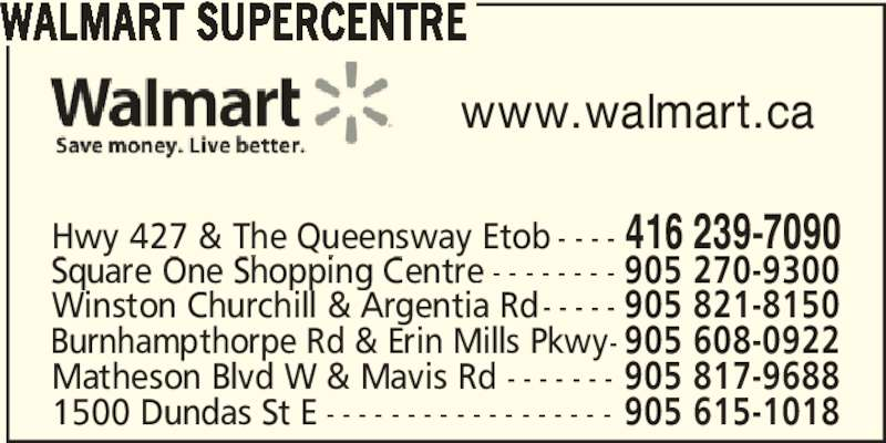 Walmart Supercentre (416-239-7090) - Display Ad - WALMART SUPERCENTRE www.walmart.ca 1500 Dundas St E - - - - - - - - - - - - - - - - - - 905 615-1018 Matheson Blvd W & Mavis Rd - - - - - - - 905 817-9688 Winston Churchill & Argentia Rd- - - - - 905 821-8150 Burnhampthorpe Rd & Erin Mills Pkwy- 905 608-0922 Hwy 427 & The Queensway Etob - - - - 416 239-7090 Square One Shopping Centre - - - - - - - - 905 270-9300