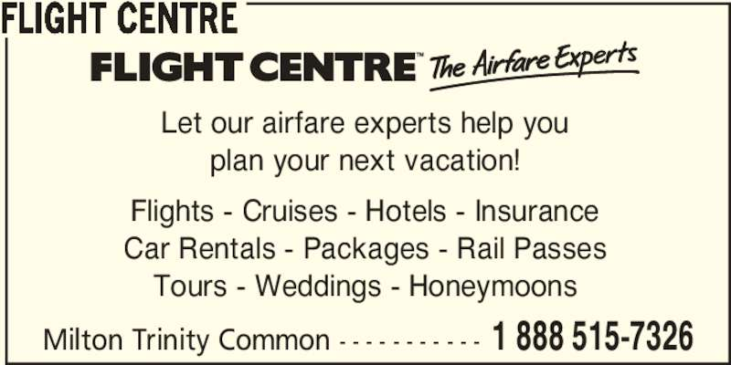 Flight Centre Canada (1-888-515-7326) - Display Ad - Milton Trinity Common - - - - - - - - - - - 1 888 515-7326 FLIGHT CENTRE Let our airfare experts help you plan your next vacation! Flights - Cruises - Hotels - Insurance Car Rentals - Packages - Rail Passes Tours - Weddings - Honeymoons