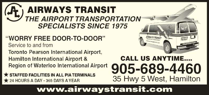 """Airways Transit (905-689-4460) - Display Ad - Service to and from ORRY FREE DOOR-TO-DOOR"""" CALL US ANYTIME.... 35 Hwy 5 West, Hamilton 905-689-4460 www.airwaystransit.com THE AIRPORT TRANSPORTATION SPECIALISTS SINCE 1975 STAFFED FACILITIES IN ALL PIA TERMINALS"""