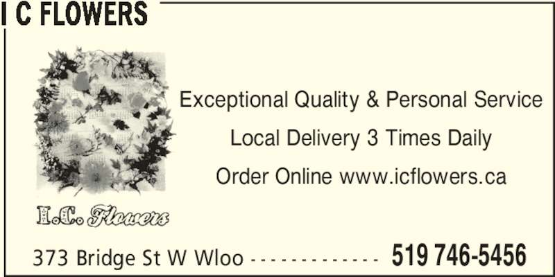 I C Flowers (519-746-5456) - Display Ad - 373 Bridge St W Wloo - - - - - - - - - - - - - 519 746-5456 I C FLOWERS Exceptional Quality & Personal Service Local Delivery 3 Times Daily Order Online www.icflowers.ca
