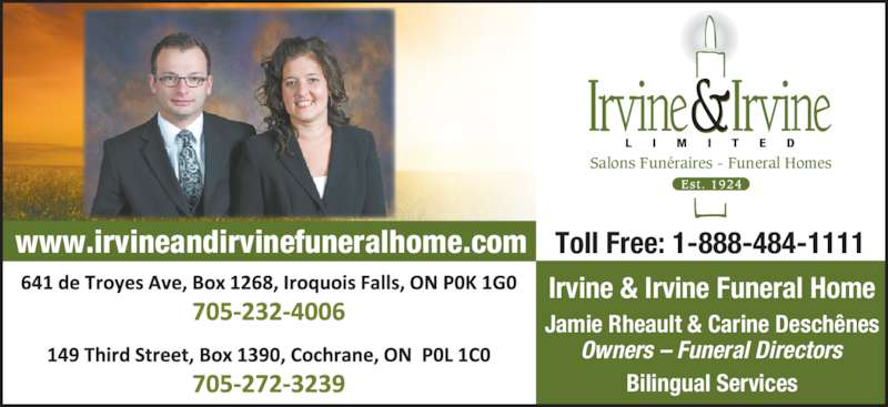Irvine & Irvine Limited (705-232-4006) - Display Ad - Bilingual Services www.irvineandirvinefuneralhome.com Toll Free: 1-888-484-1111 Tel: 705-272-3239 | Fax: 705-272-5905 149 Third Street, Cochrane, ON P0L 1C0 Tel: 705-232-4006 | Fax: 705-232-4600 641 De Troyes Avenue, Iroquois Falls, ON P0K 1G0 Salons Funéraires - Funeral Homes Irvine & Irvine Funeral Home Jamie Rheault & Carine Deschênes Owners – Funeral Directors