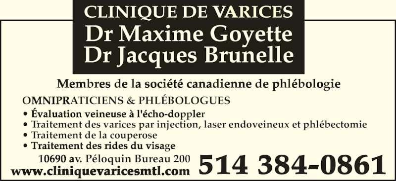 Clinique De Varices Dr Maxime Goyette et Dr Jacques Brunelle (514-384-0861) - Annonce illustrée======= - OMNIPRATICIENS & PHLÉBOLOGUES • Évaluation veineuse à l'écho-doppler • Traitement des rides du visage  • Traitement des varices par injection, laser endoveineux et phlébectomie • Traitement de la couperose 514 384-086110690 av. Péloquin Bureau 200www.cliniquevaricesmtl.com Membres de la société canadienne de phlébologie Dr Jacques Brunelle Dr Maxime Goyette CLINIQUE DE VARICES