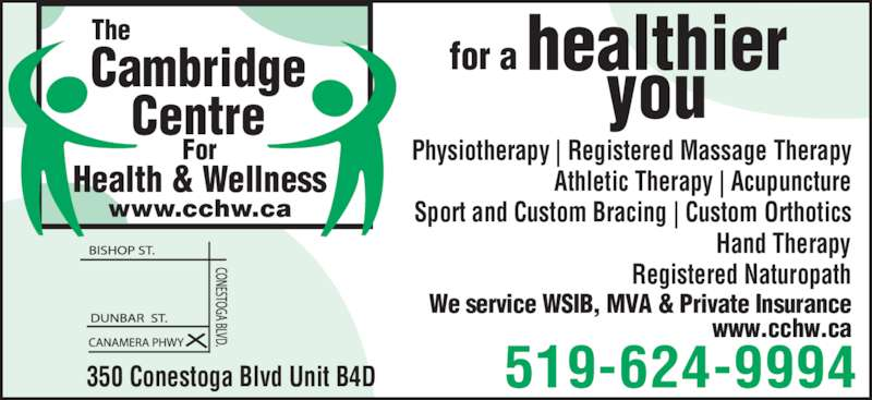 Cambridge Centre For Health & Wellness (519-624-9994) - Display Ad - you for a Physiotherapy | Registered Massage Therapy Athletic Therapy | Acupuncture Sport and Custom Bracing | Custom Orthotics Hand Therapy Registered Naturopath  We service WSIB, MVA & Private Insurance www.cchw.ca 350 Conestoga Blvd Unit B4D 519-624-9994 Cambridge Centre Health & Wellness The For www.cchw.ca healthier