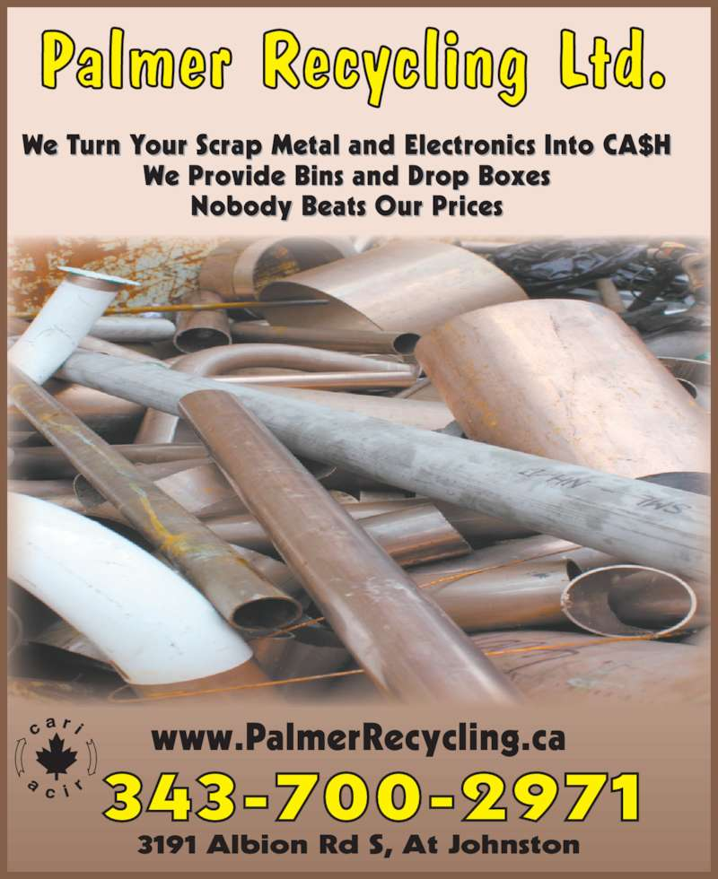 Palmer Recycling Ltd (613-521-5971) - Display Ad - Palmer Recycling Ltd. We Turn Your Scrap Metal and Electronics Into CA$H We Provide Bins and Drop Boxes Nobody Beats Our Prices 343-700-2971 3191 Albion Rd S, At Johnston www.PalmerRecycling.ca