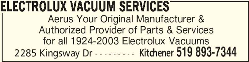 Aerus (519-893-7344) - Display Ad - Aerus Your Original Manufacturer & Authorized Provider of Parts & Services for all 1924-2003 Electrolux Vacuums ELECTROLUX VACUUM SERVICES Kitchener 519 893-73442285 Kingsway Dr - - - - - - - - -