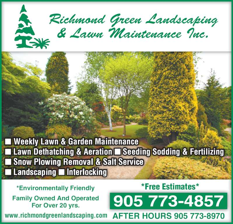 Richmond Green Landscaping & Lawn Maintenance Inc (905-773-4857) - Display Ad - ■ Weekly Lawn & Garden Maintenance  ■ Lawn Dethatching & Aeration  Seeding Sodding & Fertilizing  905 773-4857 AFTER HOURS 905 773-8970 Richmond Green Landscaping & Lawn Maintenance Inc. *Environmentally Friendly www.richmondgreenlandscaping.com Family Owned And Operated For Over 20 yrs. *Free Estimates* ■ ■ Snow Plowing Removal & Salt Service ■ Landscaping ■ Interlocking