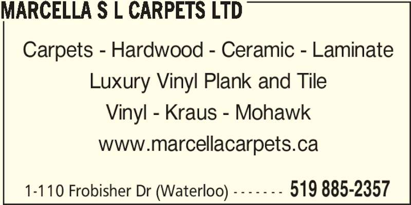 Marcella S L Carpets Ltd (519-885-2357) - Display Ad - 1-110 Frobisher Dr (Waterloo) - - - - - - - 519 885-2357 MARCELLA S L CARPETS LTD Carpets - Hardwood - Ceramic - Laminate Luxury Vinyl Plank and Tile Vinyl - Kraus - Mohawk www.marcellacarpets.ca