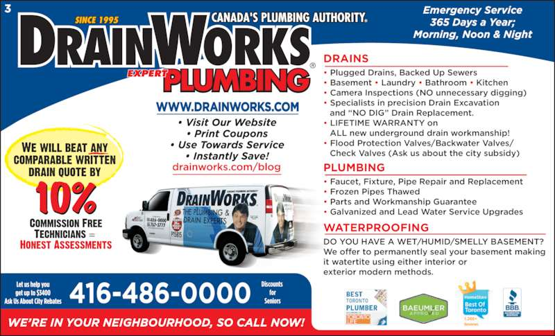 """DrainWorks (416-486-0000) - Display Ad - DRAINS  Plugged Drains, Backed Up Sewers  Basement  Laundry  Bathroom  Kitchen  Camera Inspections (NO unnecessary digging)  Specialists in precision Drain Excavation  and """"NO DIG"""" Drain Replacement.  LIFETIME WARRANTY on  ALL new underground drain workmanship!  Flood Protection Valves/Backwater Valves/  Check Valves (Ask us about the city subsidy) PLUMBING  Faucet, Fixture, Pipe Repair and Replacement  Frozen Pipes Thawed  Parts and Workmanship Guarantee  Galvanized and Lead Water Service Upgrades WATERPROOFING DO YOU HAVE A WET⁄HUMID⁄SMELLY BASEMENT? We offer to permanently seal your basement making it watertite using either interior or exterior modern methods. Discounts  for Seniors"""