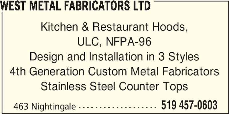 West Metal Fabricators Ltd (519-457-0603) - Display Ad - WEST METAL FABRICATORS LTD Kitchen & Restaurant Hoods, ULC, NFPA-96 Design and Installation in 3 Styles 4th Generation Custom Metal Fabricators Stainless Steel Counter Tops 463 Nightingale - - - - - - - - - - - - - - - - - - - 519 457-0603