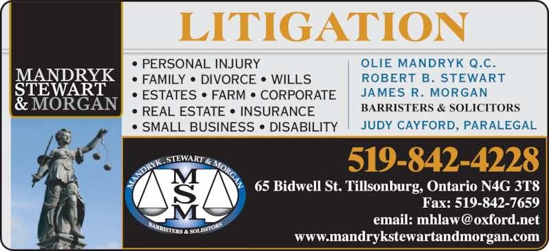 Mandryk Stewart & Morgan (519-842-4228) - Display Ad - JAMES R. MORGAN ROBERT B. STEWART OLIE MANDRYK Q.C. JUDY CAYFORD, PARALEGAL • PERSONAL INJURY • FAMILY • DIVORCE • WILLS • ESTATES • FARM • CORPORATE 65 Bidwell St. Tillsonburg, Ontario N4G 3T8 Fax: 519-842-7659 www.mandrykstewartandmorgan.com 519-842-4228 AN DR YK ,  STEWART & MORGAN • REAL ESTATE • INSURANCE • SMALL BUSINESS • DISABILITY