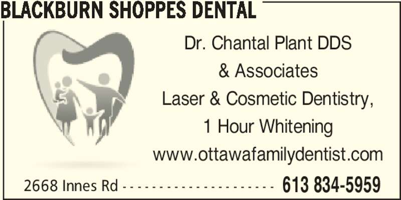 Blackburn Shoppes Dental (6138345959) - Display Ad - 2668 Innes Rd - - - - - - - - - - - - - - - - - - - - - 613 834-5959 BLACKBURN SHOPPES DENTAL Dr. Chantal Plant DDS & Associates Laser & Cosmetic Dentistry, 1 Hour Whitening www.ottawafamilydentist.com