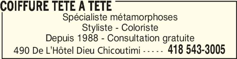 Coiffure Tête à Tête (418-543-3005) - Annonce illustrée======= - Spécialiste métamorphoses Styliste - Coloriste Depuis 1988 - Consultation gratuite COIFFURE TETE A TETE 418 543-3005490 De L'Hôtel Dieu Chicoutimi - - - - -