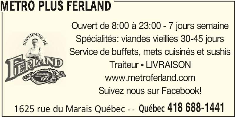 Metro Plus (418-688-1441) - Display Ad - METRO PLUS FERLAND 1625 rue du Marais Québec - - Québec 418 688-1441 Ouvert de 8:00 à 23:00 - 7 jours semaine Spécialités: viandes vieillies 30-45 jours Service de buffets, mets cuisinés et sushis Traiteur π LIVRAISON www.metroferland.com Suivez nous sur Facebook! METRO PLUS FERLAND 1625 rue du Marais Québec - - Québec 418 688-1441 Ouvert de 8:00 à 23:00 - 7 jours semaine Spécialités: viandes vieillies 30-45 jours Service de buffets, mets cuisinés et sushis Traiteur π LIVRAISON www.metroferland.com Suivez nous sur Facebook!