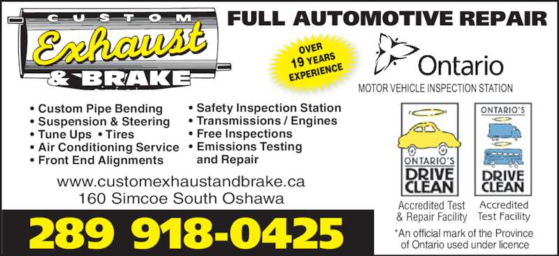 Custom Exhaust And Brake (905-438-8400) - Display Ad - 289 918-0425 160 Simcoe South Oshawa www.customexhaustandbrake.ca • Custom Pipe Bending • Suspension & Steering • Tune Ups  • Tires • Air Conditioning Service • Front End Alignments *An official mark of the Province  of Ontario used under licence Accredited Test Facility Accredited Test & Repair Facility OVER 19 YEAR EXPERI ENCE • Safety Inspection Station • Transmissions / Engines • Free Inspections • Emissions Testing  and Repair
