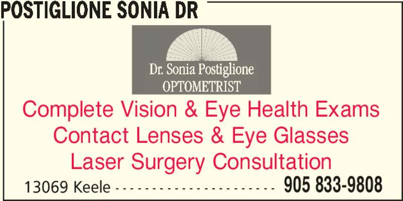 Postiglione Sonia Dr (905-833-9808) - Display Ad - POSTIGLIONE SONIA DR 13069 Keele - - - - - - - - - - - - - - - - - - - - - - 905 833-9808 Complete Vision & Eye Health Exams Contact Lenses & Eye Glasses Laser Surgery Consultation