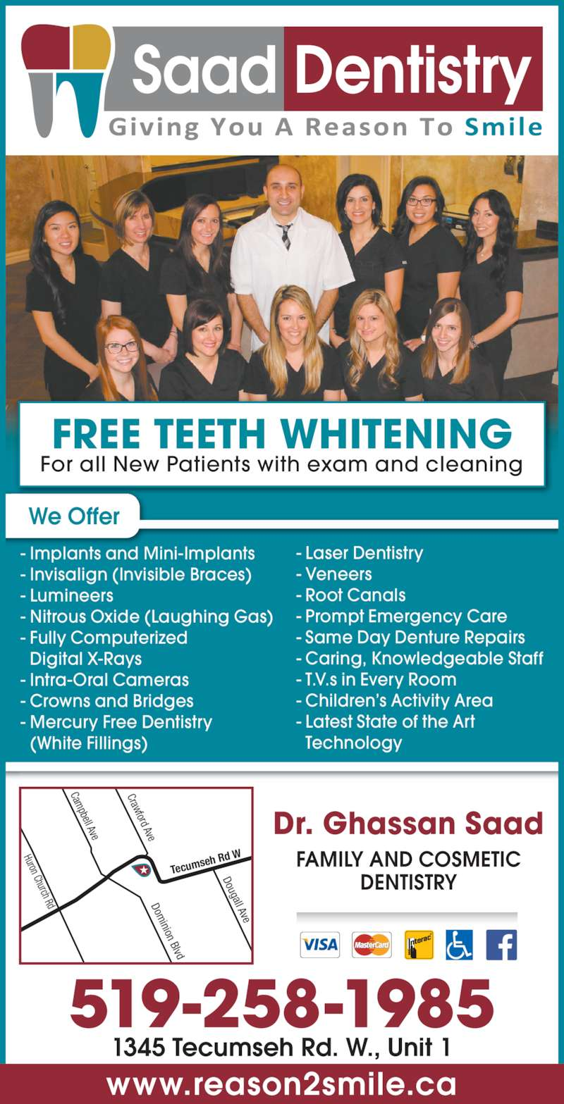Saad Ghassan Dr (519-258-1985) - Display Ad - - Root Canals - Prompt Emergency Care - Same Day Denture Repairs - Caring, Knowledgeable Staff - T.V.s in Every Room - Children's Activity Area - Latest State of the Art   Technology FAMILY AND COSMETIC DENTISTRY FREE TEETH WHITENING For all New Patients with exam and cleaning www.reason2smile.ca - Fully Computerized   Digital X-Rays - Intra-Oral Cameras - Crowns and Bridges - Mercury Free Dentistry   (White Fillings) - Laser Dentistry - Veneers 519-258-1985 Huron Church Rd Cam pbell Ave Dom inion Blvd Crawford Ave Dougall Ave Tecum seh Rd  W 1345 Tecumseh Rd. W., Unit 1 Dr. Ghassan Saad We Offer - Implants and Mini-Implants - Invisalign (Invisible Braces) - Lumineers - Nitrous Oxide (Laughing Gas)