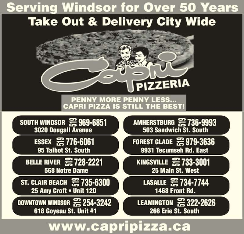Capri Pizzeria & Bar-B-Q Restaurant (519-969-6851) - Annonce illustrée======= - ESSEX 95 Talbot St. South 776-6061519 FOREST GLADE 9931 Tecumseh Rd. East 979-3636519 568 Notre Dame BELLE RIVER 728-2221519 KINGSVILLE 25 Main St. West 733-3001519 ST. CLAIR BEACH 25 Amy Croft • Unit 12D 735-6300519 LASALLE 1468 Front Rd. 734-7744519 DOWNTOWN WINDSOR 618 Goyeau St. Unit #1 254-3242519 LEAMINGTON 266 Erie St. South 322-2626519 AMHERSTBURG 503 Sandwich St. South 736-9993519 ™Take Out & Delivery City Wide Serving Windsor for Over 50 Years SOUTH WINDSOR 3020 Dougall Avenue  969-6851519 PENNY MORE PENNY LESS... CAPRI PIZZA IS STILL THE BEST! www.capripizza.ca 519 519 519 519 519 519 519 519 519 519