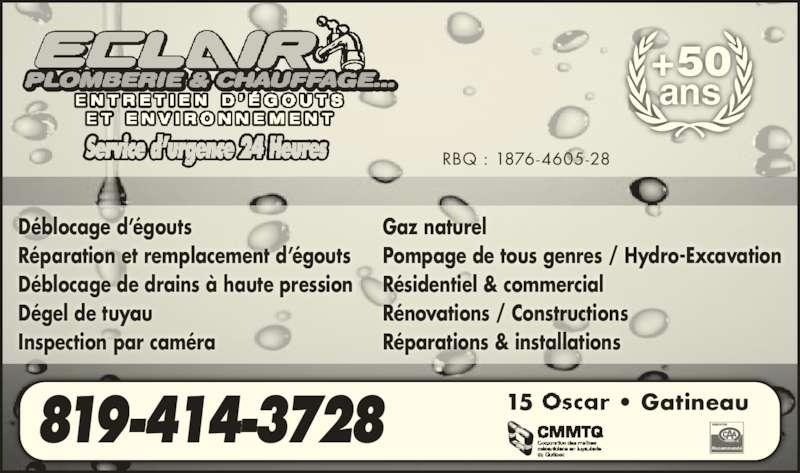 Eclair Plomberie Chauffage Et Environnement (819-561-2327) - Annonce illustrée======= - Déblocage d'égouts Réparation et remplacement d'égouts Déblocage de drains à haute pression Dégel de tuyau Inspection par caméra Gaz naturel Pompage de tous genres / Hydro-Excavation Résidentiel & commercial Rénovations / Constructions Réparations & installations 819-414-3728 15 • Gatineau Recommandé RBQ : 1876-4605-28 +50 ans