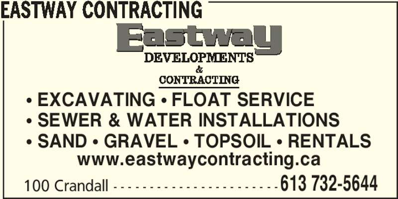 Eastway Developments (613-732-5644) - Display Ad - EASTWAY CONTRACTING π EXCAVATING π FLOAT SERVICE π SEWER & WATER INSTALLATIONS π SAND π GRAVEL π TOPSOIL π RENTALS 100 Crandall - - - - - - - - - - - - - - - - - - - - - - -613 732-5644 www.eastwaycontracting.ca