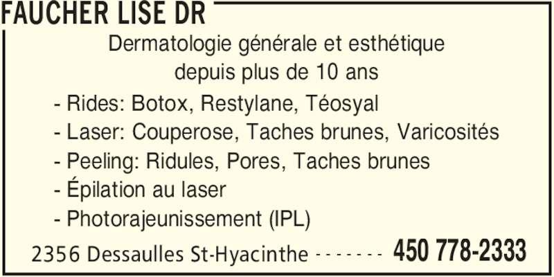 Faucher Lise Dr (450-778-2333) - Annonce illustrée======= - FAUCHER LISE DR 2356 Dessaulles St-Hyacinthe 450 778-2333- - - - - - - Dermatologie générale et esthétique depuis plus de 10 ans - Rides: Botox, Restylane, Téosyal - Laser: Couperose, Taches brunes, Varicosités - Peeling: Ridules, Pores, Taches brunes - Épilation au laser - Photorajeunissement (IPL)