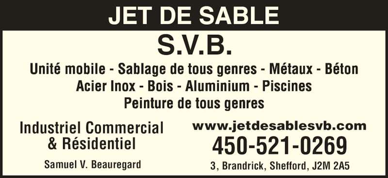 Jet De Sable S V B (450-521-0269) - Annonce illustrée======= - JET DE SABLE S.V.B. Unité mobile - Sablage de tous genres - Métaux - Béton Acier Inox - Bois - Aluminium - Piscines Peinture de tous genres Industriel Commercial & Résidentiel 3, Brandrick, Shefford, J2M 2A5Samuel V. Beauregard 450-521-0269 www.jetdesablesvb.com