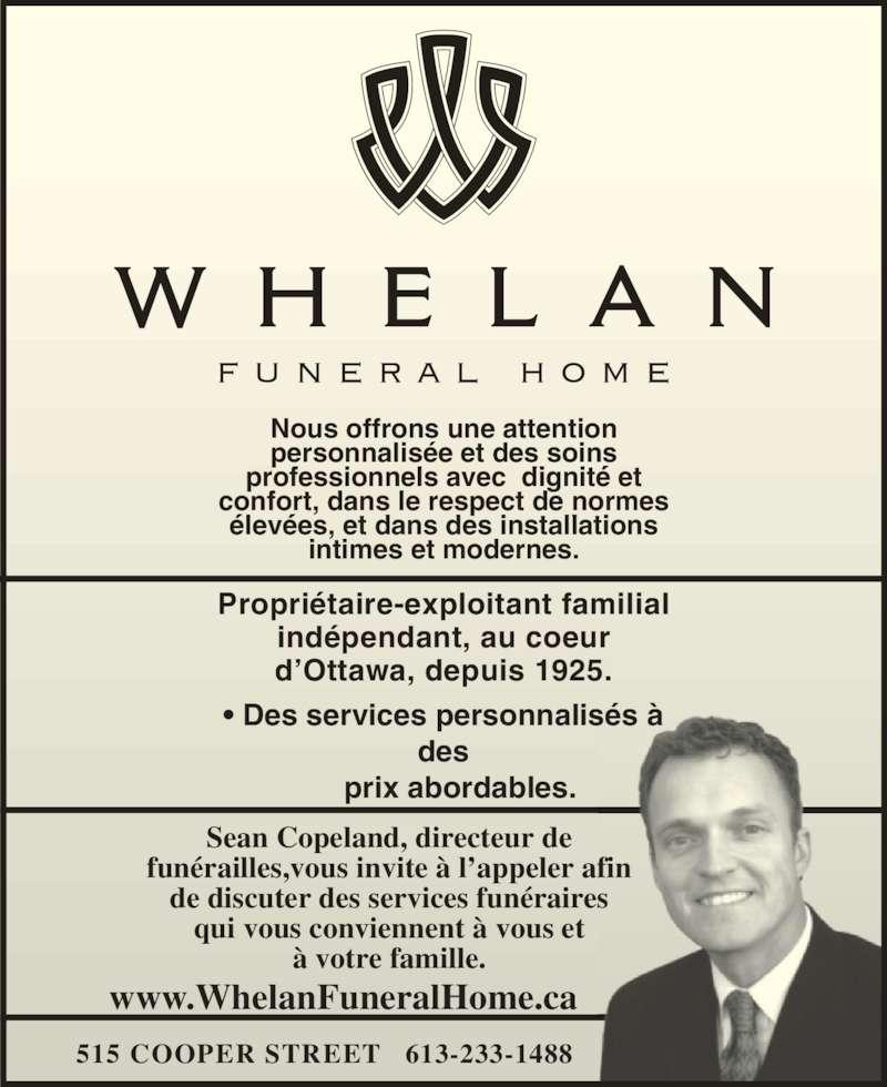 Whelan Funeral Home (613-233-1488) - Annonce illustrée======= - Nous offrons une attention personnalisée et des soins professionnels avec  dignité et  confort, dans le respect de normes élevées, et dans des installations intimes et modernes. Propriétaire-exploitant familial indépendant, au coeur d'Ottawa, depuis 1925. Sean Copeland, directeur de funérailles,vous invite à l'appeler afin de discuter des services funéraires qui vous conviennent à vous et à votre famille. 515 COOPER STREET   613-233-1488       prix abordables. www.WhelanFuneralHome.ca • Des services personnalisés à  des
