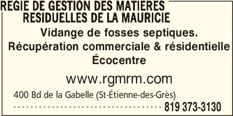 Régie de gestion des matières résiduelles de la Mauricie (819-373-3130) - Annonce illustrée======= - REGIE DE GESTION DES MATIERES RESIDUELLES DE LA MAURICIE Vidange de fosses septiques. Récupération commerciale & résidentielle Écocentre www.rgmrm.com 400 Bd de la Gabelle (St-Étienne-des-Grès) 819 373-3130- - - - - - - - - - - - - - - - - - - - - - - - - - - - - - - - - - -