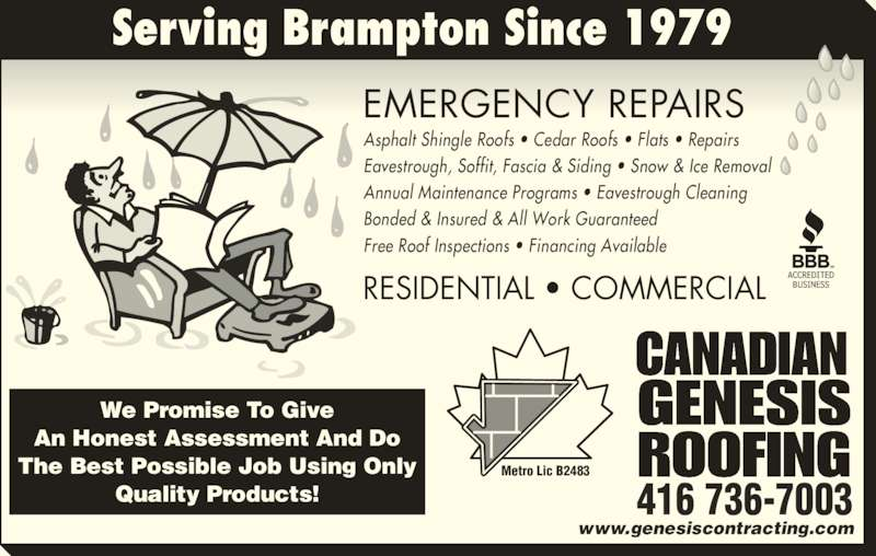 Canadian Genesis Roofing (416-736-7003) - Display Ad - RESIDENTIAL • COMMERCIAL EMERGENCY REPAIRS www.genesiscontracting.com CANADIAN GENESIS ROOFINGMetro Lic B2483 416 736-7003 Serving Brampton Since 1979 We Promise To Give An Honest Assessment And Do The Best Possible Job Using Only Quality Products! Asphalt Shingle Roofs • Cedar Roofs • Flats • Repairs Eavestrough, Soffit, Fascia & Siding • Snow & Ice Removal  Annual Maintenance Programs • Eavestrough Cleaning Bonded & Insured & All Work Guaranteed Free Roof Inspections • Financing Available