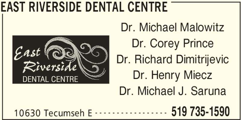 East Riverside Dental Centre (519-735-1590) - Display Ad - EAST RIVERSIDE DENTAL CENTRE 10630 Tecumseh E 519 735-1590- - - - - - - - - - - - - - - - - Dr. Michael Malowitz Dr. Corey Prince Dr. Richard Dimitrijevic Dr. Henry Miecz Dr. Michael J. Saruna