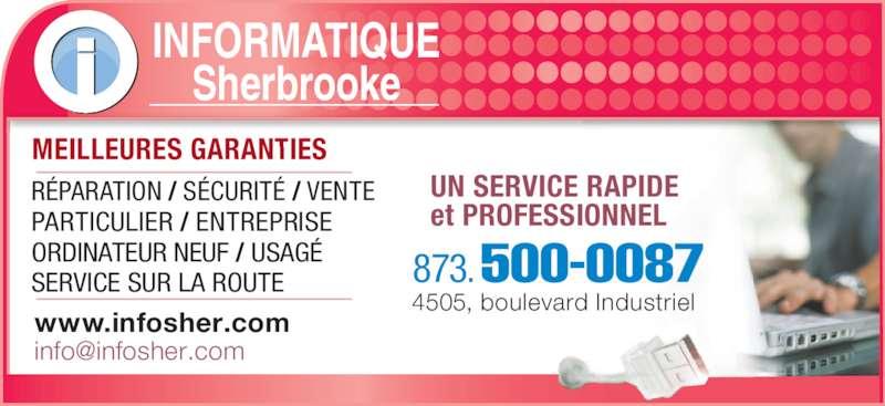 Informatique Sherbrooke (819-791-1277) - Annonce illustrée======= - PARTICULIER / ENTREPRISE ORDINATEUR NEUF / USAGÉ SERVICE SUR LA ROUTE www.infosher.com 873.500-0087 4505, boulevard Industriel INFORMATIQUE Sherbrooke MEILLEURES GARANTIES UN SERVICE RAPIDE  et PROFESSIONNEL RÉPARATION / SÉCURITÉ / VENTE