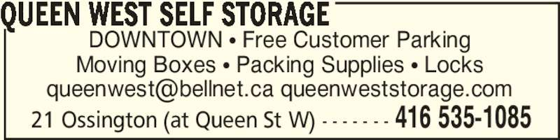 Queen West Self Storage (416-535-1085) - Display Ad - 21 Ossington (at Queen St W) - - - - - - - 416 535-1085 DOWNTOWN π Free Customer Parking Moving Boxes π Packing Supplies π Locks QUEEN WEST SELF STORAGE