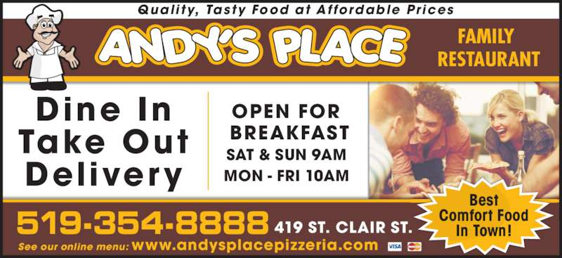 Andy's Place (519-354-8888) - Annonce illustrée======= - FAMILY  RESTAURANT Qual i ty, Tasty Food at Af fordable Pr ices Dine In Take Out Delivery SAT & SUN 9AM MON - FRI 10AM OPEN FOR  BREAKFAST See our online menu: www.andysplacepizzeria.com 519-354-8888 Best Comfort Food In Town!419 ST. CLAIR ST.