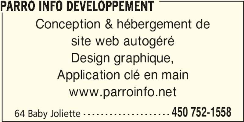 Parro Info Developpement (450-752-1558) - Annonce illustrée======= - PARRO INFO DEVELOPPEMENT Conception & hébergement de site web autogéré Design graphique, Application clé en main 64 Baby Joliette - - - - - - - - - - - - - - - - - - - - 450 752-1558 www.parroinfo.net