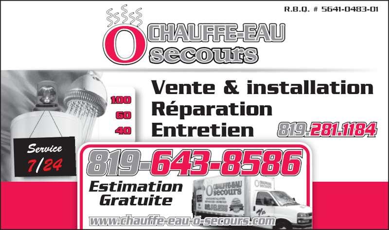 Chauffe-Eau O Secours (819-281-1184) - Annonce illustrée======= - 60 40 100 Vente & installation 7/24 Service Réparation Entretien CHAUFFE-EAU Estimation Gratuite 819-643-8586 www.chauffe-eau-o-secours.com 819.281.1184 R.B.Q. # 5641-0483-01 100 60 40 Service 7/24 Vente & installation Réparation Entretien CHAUFFE-EAU Estimation Gratuite 819-643-8586 www.chauffe-eau-o-secours.com 819.281.1184 R.B.Q. # 5641-0483-01