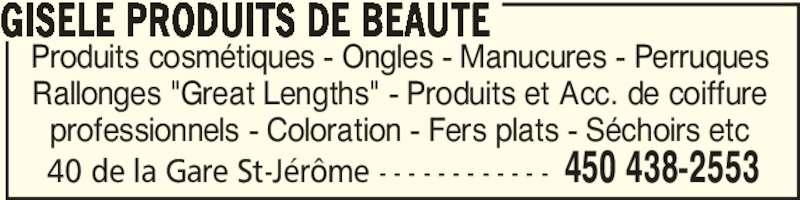 """Gisèle Produits de Beauté (450-438-2553) - Annonce illustrée======= - 40 de la Gare St-Jérôme - - - - - - - - - - - - 450 438-2553 Produits cosmétiques - Ongles - Manucures - Perruques Rallonges """"Great Lengths"""" - Produits et Acc. de coiffure professionnels - Coloration - Fers plats - Séchoirs etc GISELE PRODUITS DE BEAUTE"""