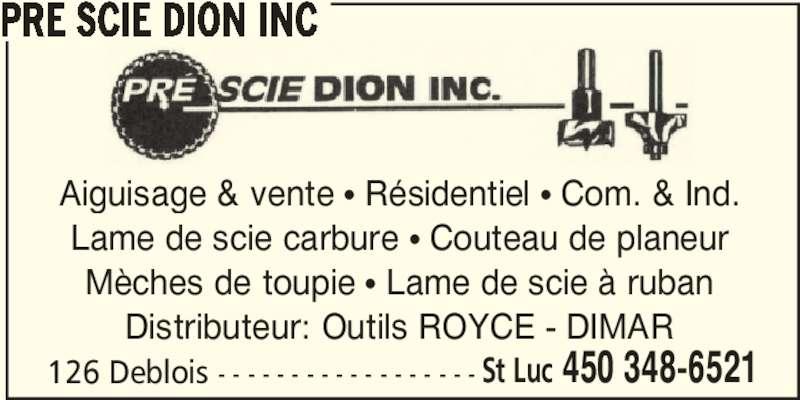 Pré Scie Dion Inc (450-348-6521) - Annonce illustrée======= - PRE SCIE DION INC 126 Deblois - - - - - - - - - - - - - - - - - - St Luc 450 348-6521 Aiguisage & vente π Résidentiel π Com. & Ind. Lame de scie carbure π Couteau de planeur Mèches de toupie π Lame de scie à ruban Distributeur: Outils ROYCE - DIMAR