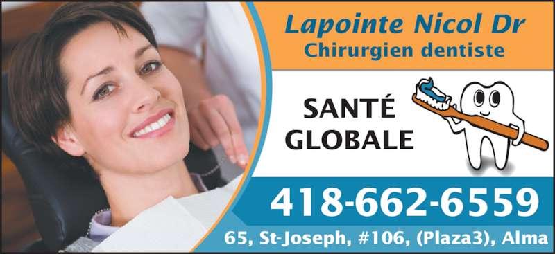 Lapointe Nicol Dr (418-662-6559) - Annonce illustrée======= - Lapointe Nicol Dr SANTÉ GLOBALE 65, St-Joseph, #106, (Plaza3), Alma 418-662-6559 Chirurgien dentiste