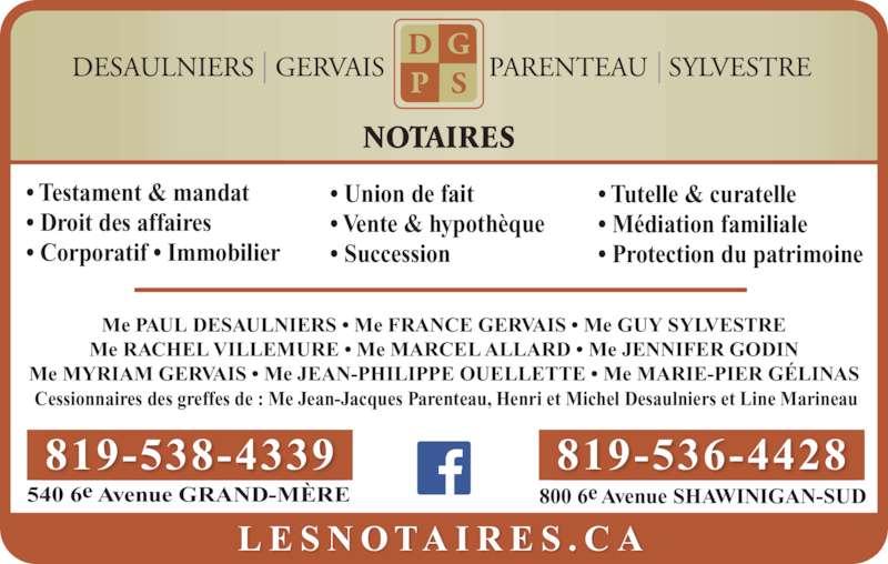 Notaires Desaulniers Gervais Parenteau Sylvestre (819-536-4428) - Annonce illustrée======= - Me PAUL DESAULNIERS • Me FRANCE GERVAIS • Me GUY SYLVESTRE Me RACHEL VILLEMURE • Me MARCEL ALLARD • Me JENNIFER GODIN Me MYRIAM GERVAIS • Me JEAN-PHILIPPE OUELLETTE • Me MARIE-PIER GÉLINAS  Cessionnaires des greffes de : Me Jean-Jacques Parenteau, Henri et Michel Desaulniers et Line Marineau • Testament & mandat • Droit des affaires • Corporatif • Immobilier • Tutelle & curatelle • Médiation familiale • Protection du patrimoine NOTAIRES L E S N O TA I R E S . C A 800 6e Avenue SHAWINIGAN-SUD 819-536-4428 540 6e Avenue GRAND-MÈRE 819-538-4339 • Union de fait • Vente & hypothèque • Succession