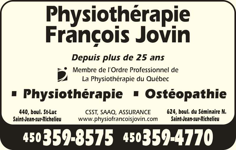 Clinique de Physiothérapie François Jovin (450-359-4770) - Annonce illustrée======= - • Physiothérapie  • Ostéopathie Depuis plus de 25 ans CSST, SAAQ, ASSURANCE www.physiofrancoisjovin.com Membre de l'Ordre Professionnel de La Physiothérapie du Québec 440, boul. St-Luc 624, boul. du Séminaire N.