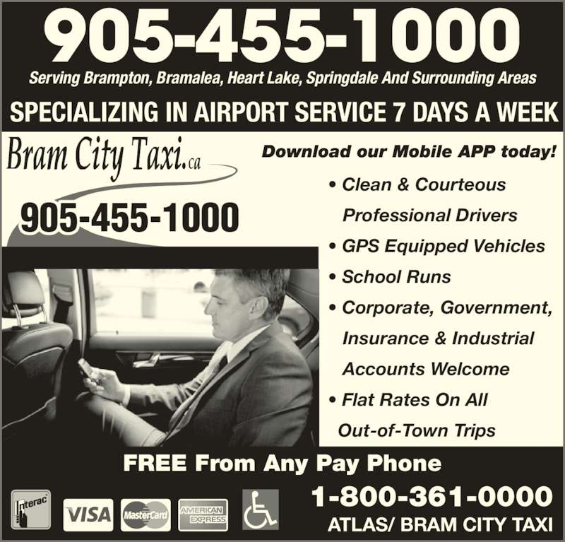 Bram City-Atlas Taxi (905-455-1000) - Annonce illustrée======= - SPECIALIZING IN AIRPORT SERVICE 7 DAYS A WEEK • Clean & Courteous    Professional Drivers • GPS Equipped Vehicles • School Runs • Corporate, Government,    Insurance & Industrial    Accounts Welcome • Flat Rates On All   Out-of-Town Trips Serving Brampton, Bramalea, Heart Lake, Springdale And Surrounding Areas 905-455-1000 ATLAS/ BRAM CITY TAXI 1-800-361-0000 FREE From Any Pay Phone 905-455-1000
