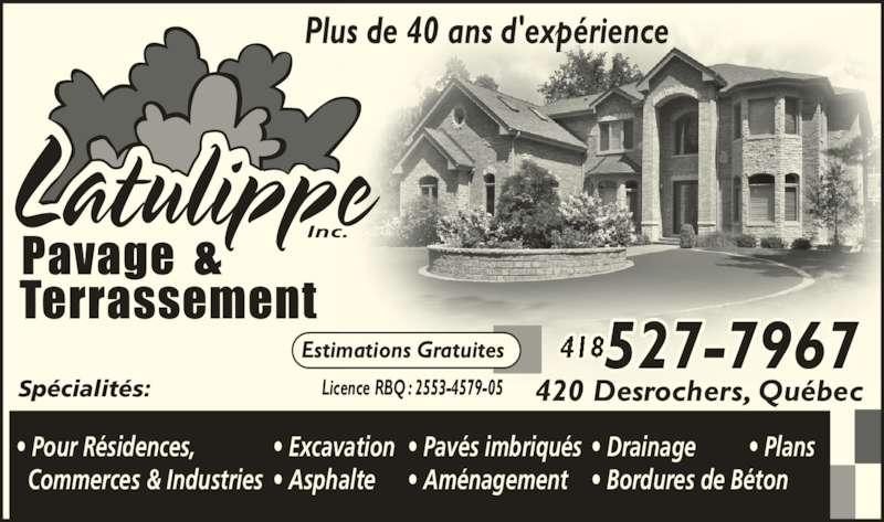 Pavage Terrassement Latulippe Inc (418-527-7967) - Annonce illustrée======= - Plus de 40 ans d'expérience Estimations Gratuites Licence RBQ : 2553-4579-05Spécialités: • Pour Résidences,  Commerces & Industries • Excavation • Asphalte • Pavés imbriqués • Aménagement • Drainage         • Plans • Bordures de Béton 420 Desrochers, Québec 527-7967