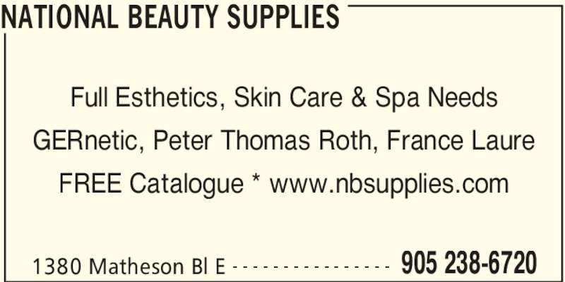 National Beauty Supplies (905-238-6720) - Display Ad - NATIONAL BEAUTY SUPPLIES 1380 Matheson Bl E 905 238-6720- - - - - - - - - - - - - - - - Full Esthetics, Skin Care & Spa Needs GERnetic, Peter Thomas Roth, France Laure FREE Catalogue * www.nbsupplies.com