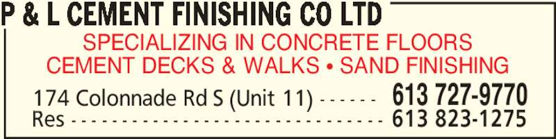 P & L Cement Finishing Co Ltd (613-727-9770) - Display Ad - SPECIALIZING IN CONCRETE FLOORS Res - - - - - - - - - - - - - - - - - - - - - - - - - - - - - - - 613 823-1275 CEMENT DECKS & WALKS π SAND FINISHING P & L CEMENT FINISHING CO LTD 174 Colonnade Rd S (Unit 11) - - - - - - 613 727-9770