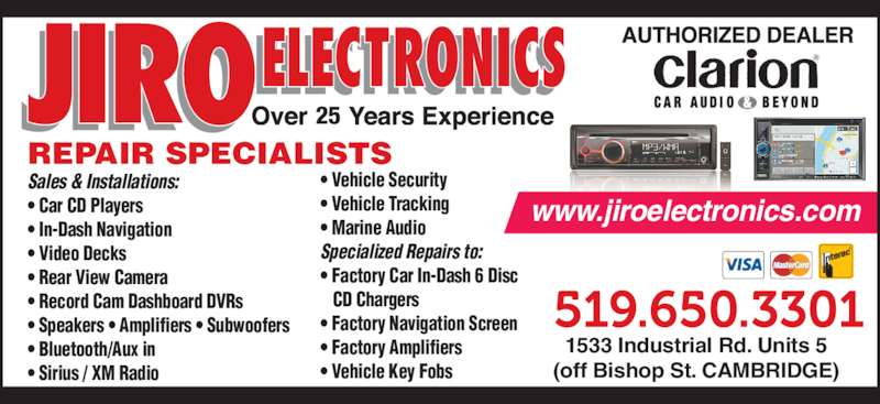 Jiro Electronics (519-650-3301) - Display Ad - Sales & Installations: • Car CD Players • In-Dash Navigation • Video Decks • Rear View Camera • Record Cam Dashboard DVRs • Speakers • Amplifiers • Subwoofers • Bluetooth/Aux in • Sirius / XM Radio REPAIR SPECIALISTS 1533 Industrial Rd. Units 5 (off Bishop St. CAMBRIDGE) 25 • Vehicle Security • Vehicle Tracking • Marine Audio Specialized Repairs to: • Factory Car In-Dash 6 Disc    CD Chargers • Factory Navigation Screen • Factory Amplifiers • Vehicle Key Fobs www.jiroelectronics.com