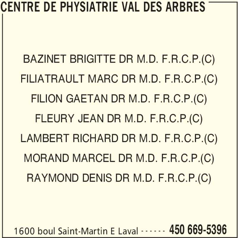Centre de Physiatrie Val-des-Arbres (450-669-5396) - Annonce illustrée======= - CENTRE DE PHYSIATRIE VAL DES ARBRES 1600 boul Saint-Martin E Laval 450 669-5396- - - - - - BAZINET BRIGITTE DR M.D. F.R.C.P.(C) FILIATRAULT MARC DR M.D. F.R.C.P.(C) FILION GAETAN DR M.D. F.R.C.P.(C) FLEURY JEAN DR M.D. F.R.C.P.(C) LAMBERT RICHARD DR M.D. F.R.C.P.(C) MORAND MARCEL DR M.D. F.R.C.P.(C) RAYMOND DENIS DR M.D. F.R.C.P.(C)