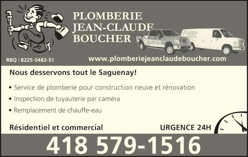 Plomberie Jean-Claude Boucher (418-542-3003) - Annonce illustrée======= - PLOMBERIE JEAN-CLAUDE BOUCHER Résidentiel et commercial Nous desservons tout le Saguenay! • Service de plomberie pour construction neuve et rénovation • Inspection de tuyauterie par caméra • Remplacement de chauffe-eau URGENCE 24H 418 579-1516 RBQ : 8225-5482-51 www.plomberiejeanclaudeboucher.com 418 579-1516 418 579-1516